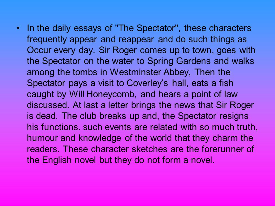 In the daily essays of The Spectator , these characters frequently appear and reappear and do such things as Occur every day.