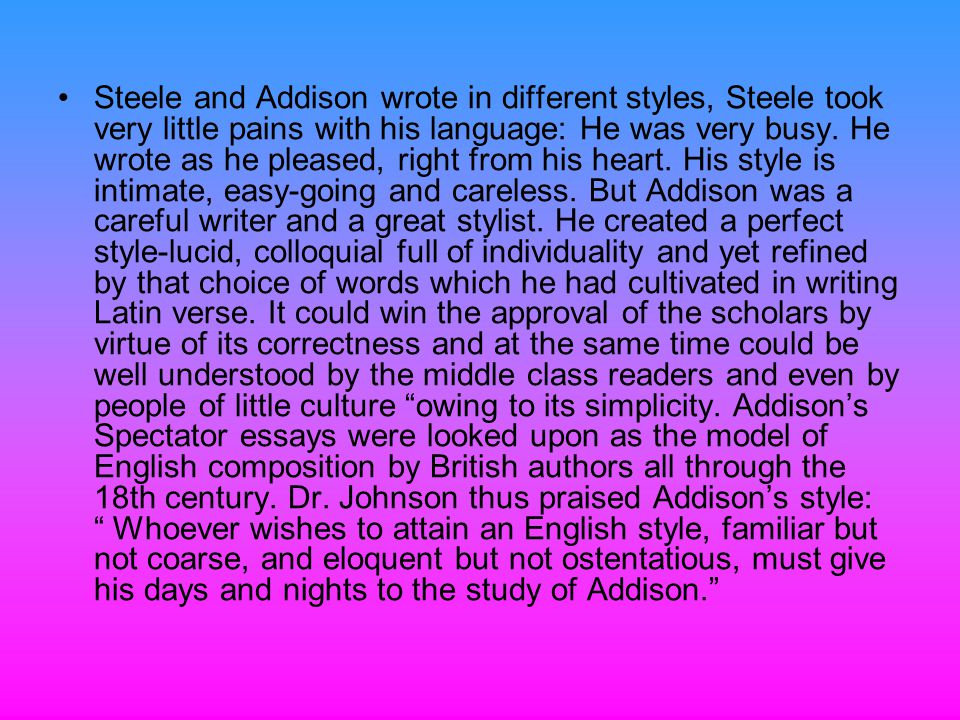 Steele and Addison wrote in different styles, Steele took very little pains with his language: He was very busy.