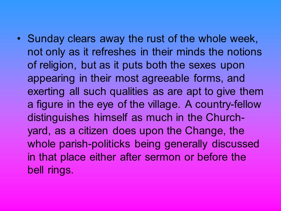 Sunday clears away the rust of the whole week, not only as it refreshes in their minds the notions of religion, but as it puts both the sexes upon appearing in their most agreeable forms, and exerting all such qualities as are apt to give them a figure in the eye of the village.