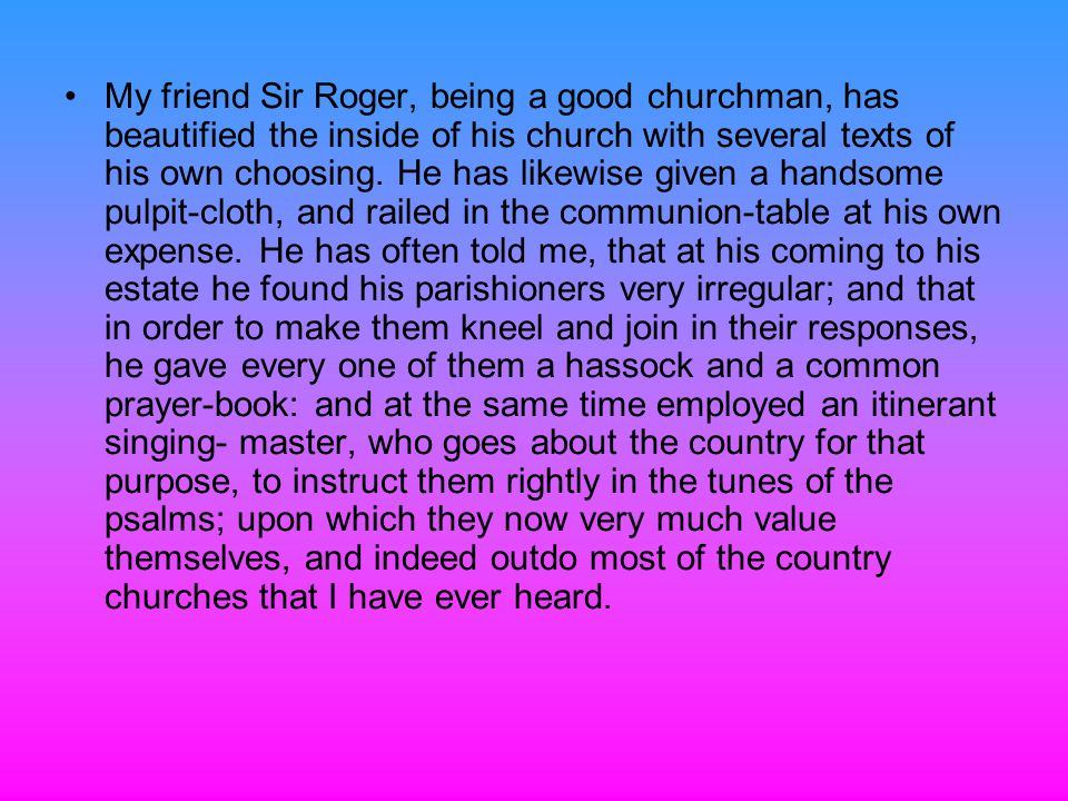 My friend Sir Roger, being a good churchman, has beautified the inside of his church with several texts of his own choosing.