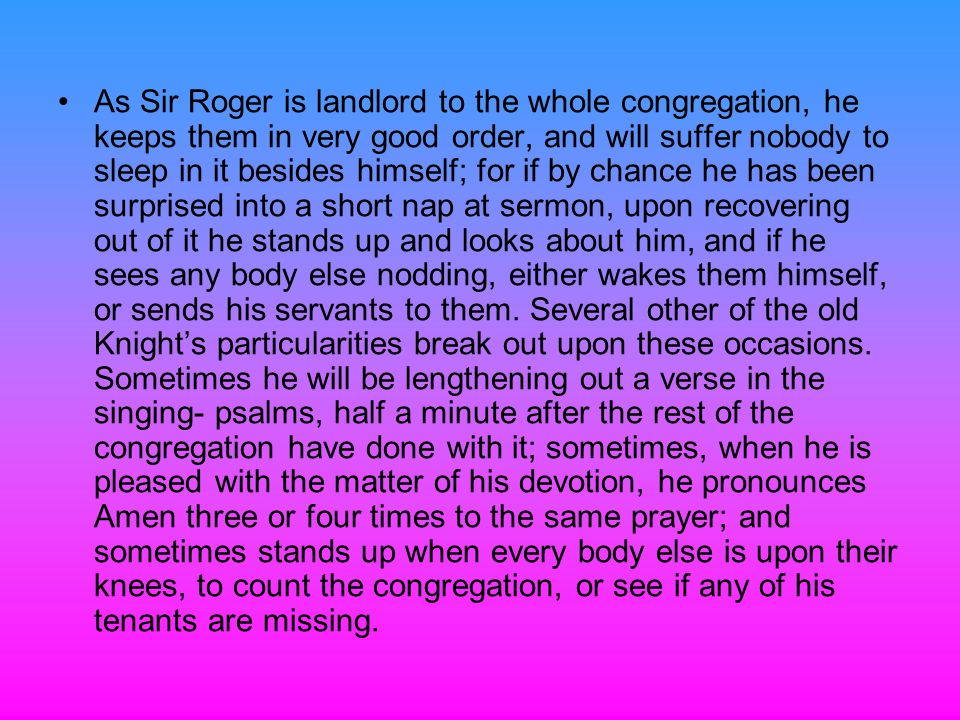 As Sir Roger is landlord to the whole congregation, he keeps them in very good order, and will suffer nobody to sleep in it besides himself; for if by chance he has been surprised into a short nap at sermon, upon recovering out of it he stands up and looks about him, and if he sees any body else nodding, either wakes them himself, or sends his servants to them.
