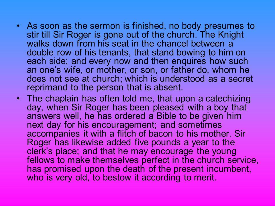 As soon as the sermon is finished, no body presumes to stir till Sir Roger is gone out of the church. The Knight walks down from his seat in the chancel between a double row of his tenants, that stand bowing to him on each side; and every now and then enquires how such an one's wife, or mother, or son, or father do, whom he does not see at church; which is understood as a secret reprimand to the person that is absent.