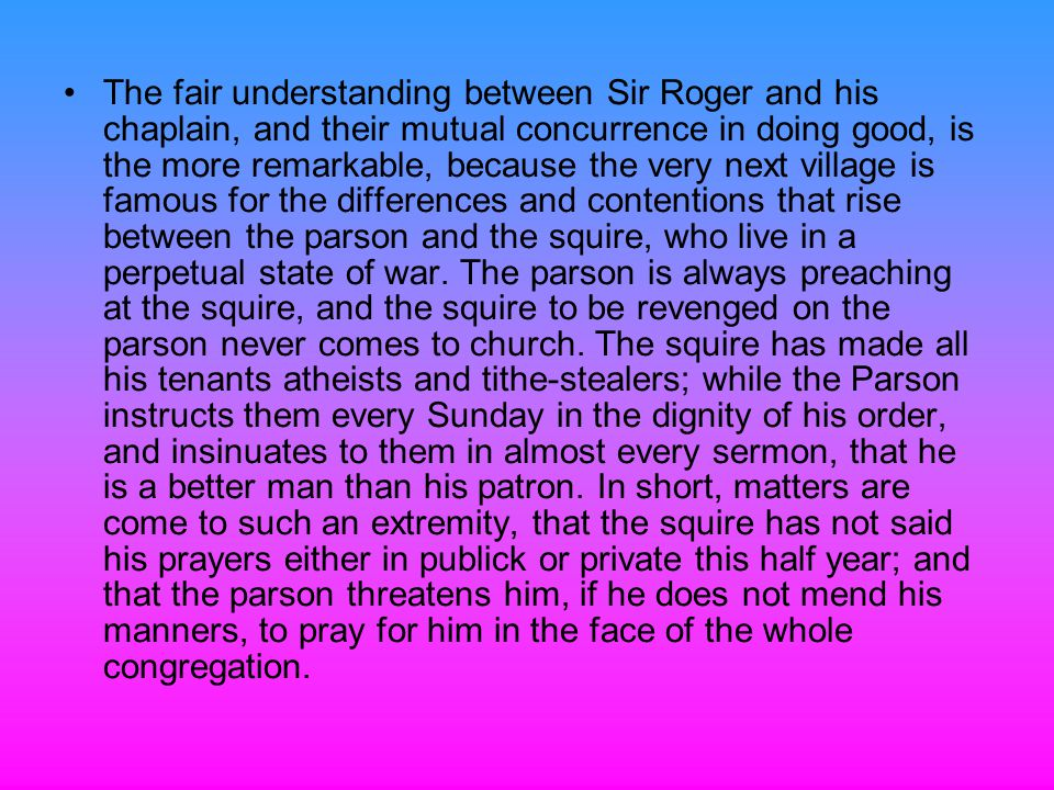 The fair understanding between Sir Roger and his chaplain, and their mutual concurrence in doing good, is the more remarkable, because the very next village is famous for the differences and contentions that rise between the parson and the squire, who live in a perpetual state of war.