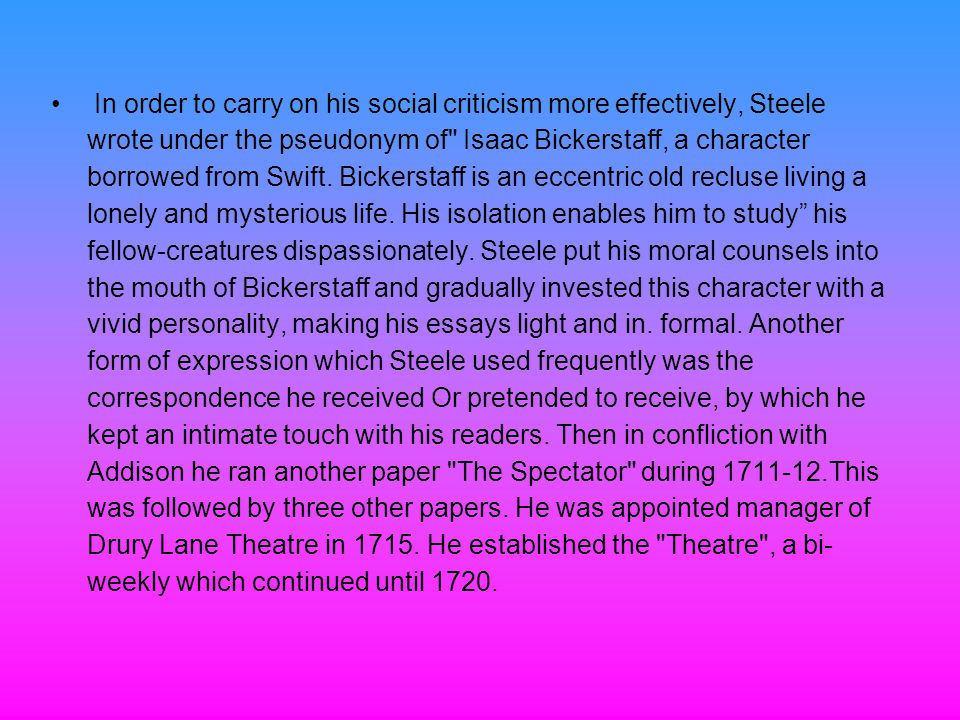 In order to carry on his social criticism more effectively, Steele wrote under the pseudonym of Isaac Bickerstaff, a character borrowed from Swift.