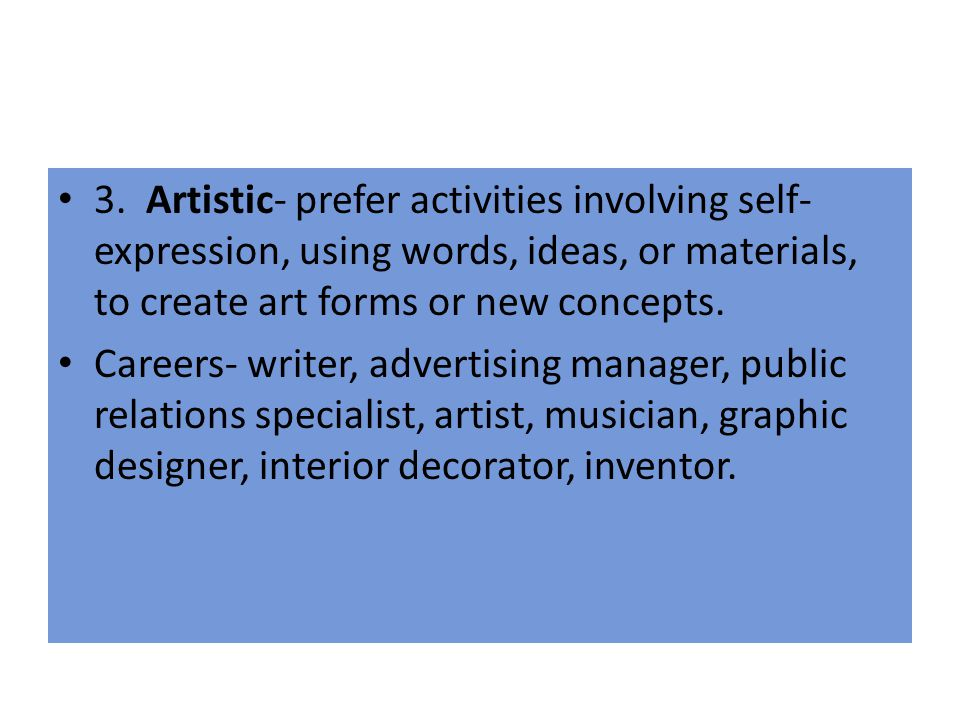 3. Artistic- prefer activities involving self-expression, using words, ideas, or materials, to create art forms or new concepts.