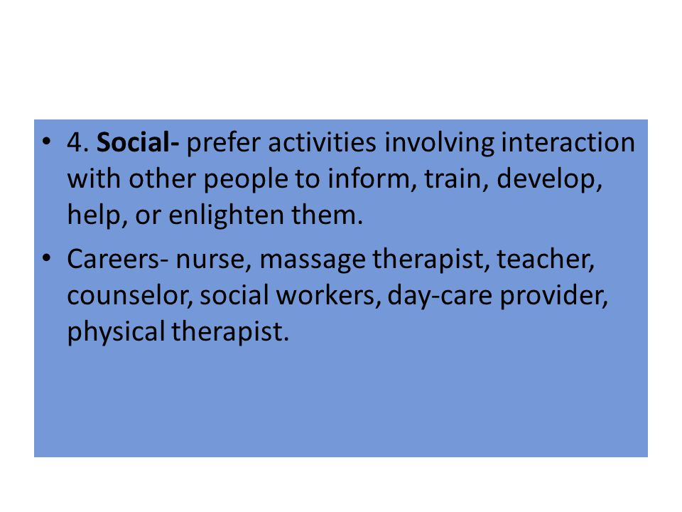 4. Social- prefer activities involving interaction with other people to inform, train, develop, help, or enlighten them.