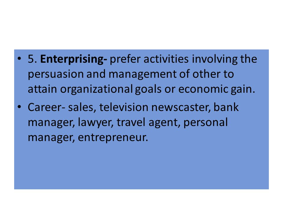 5. Enterprising- prefer activities involving the persuasion and management of other to attain organizational goals or economic gain.