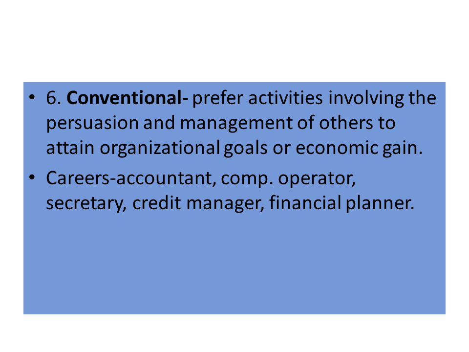 6. Conventional- prefer activities involving the persuasion and management of others to attain organizational goals or economic gain.