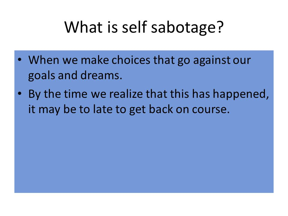 What is self sabotage When we make choices that go against our goals and dreams.
