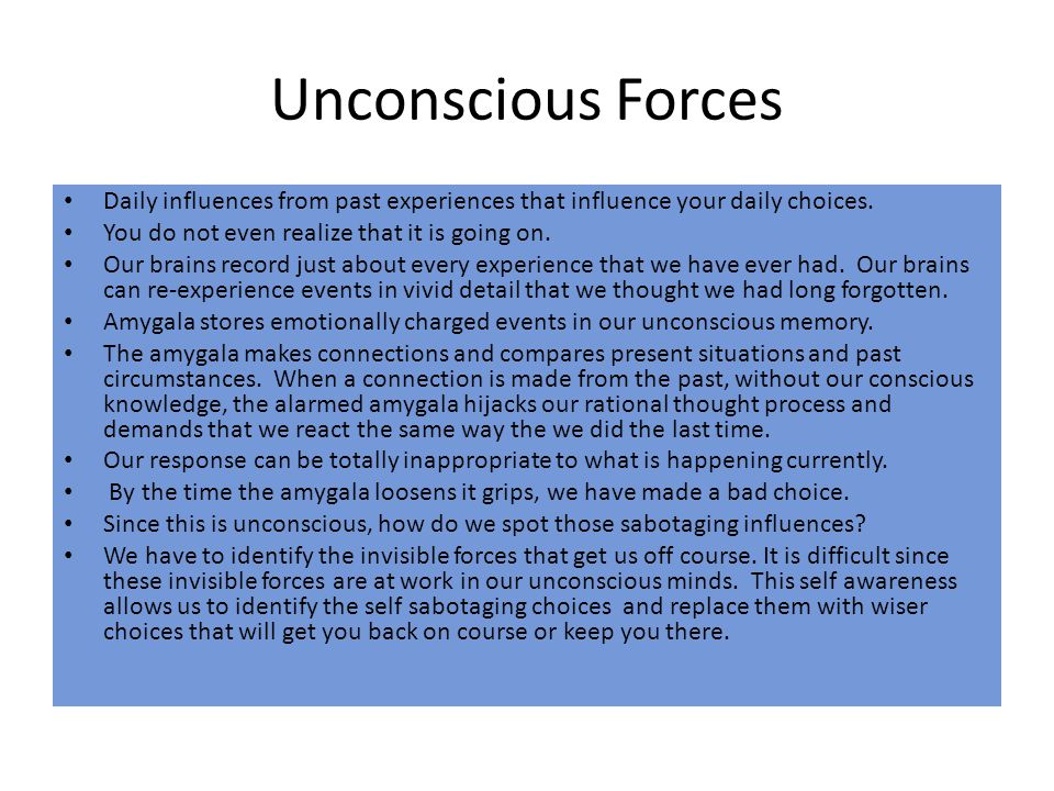 Unconscious Forces Daily influences from past experiences that influence your daily choices. You do not even realize that it is going on.