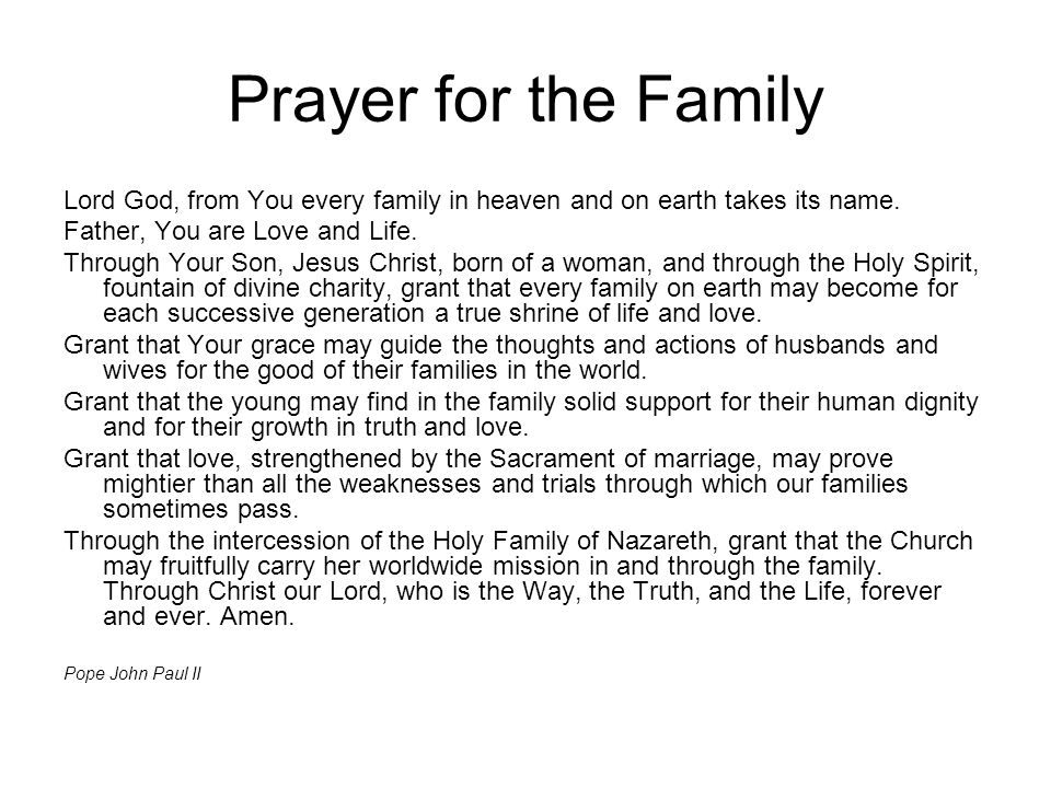 Prayer for the Family Lord God, from You every family in heaven and on earth takes its name. Father, You are Love and Life.