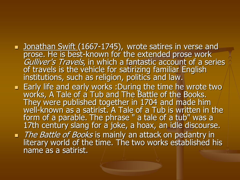 Jonathan Swift (1667-1745), wrote satires in verse and prose