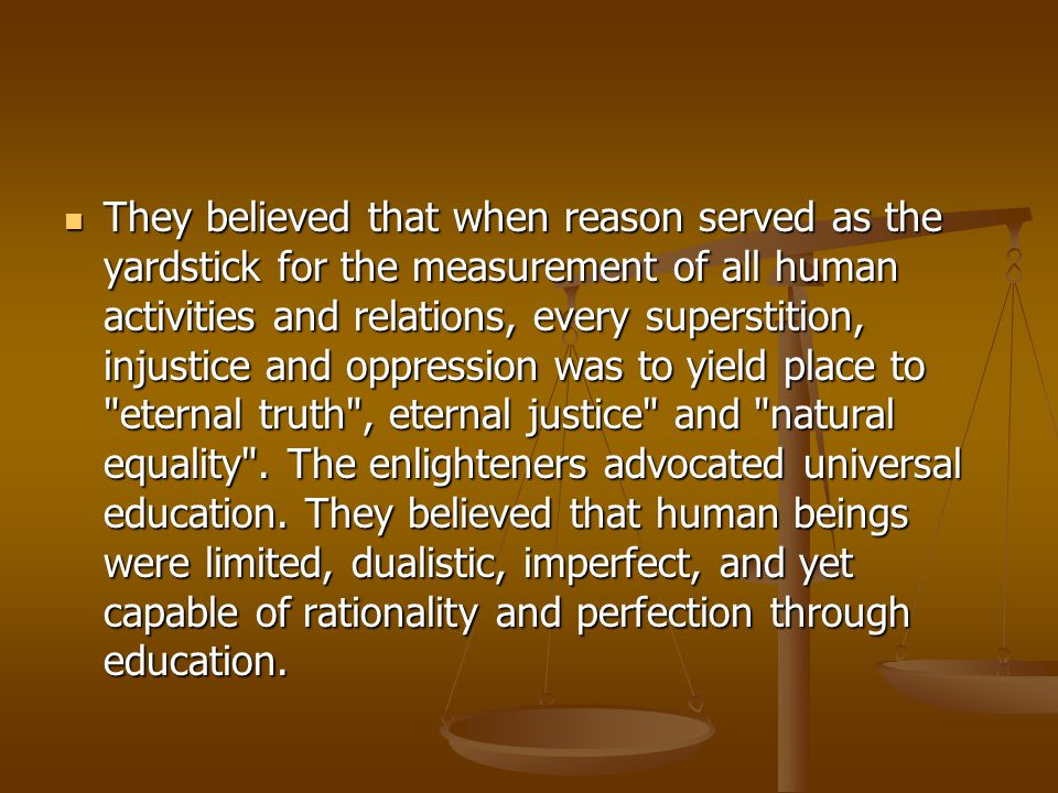They believed that when reason served as the yardstick for the measurement of all human activities and relations, every superstition, injustice and oppression was to yield place to eternal truth , eternal justice and natural equality .