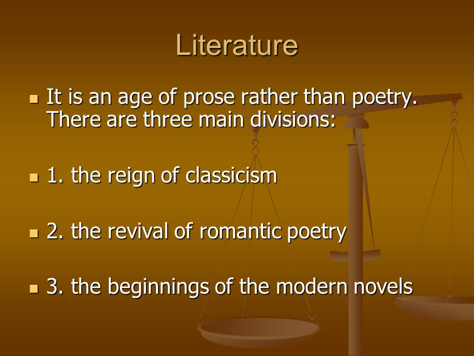 Literature It is an age of prose rather than poetry. There are three main divisions: 1. the reign of classicism.