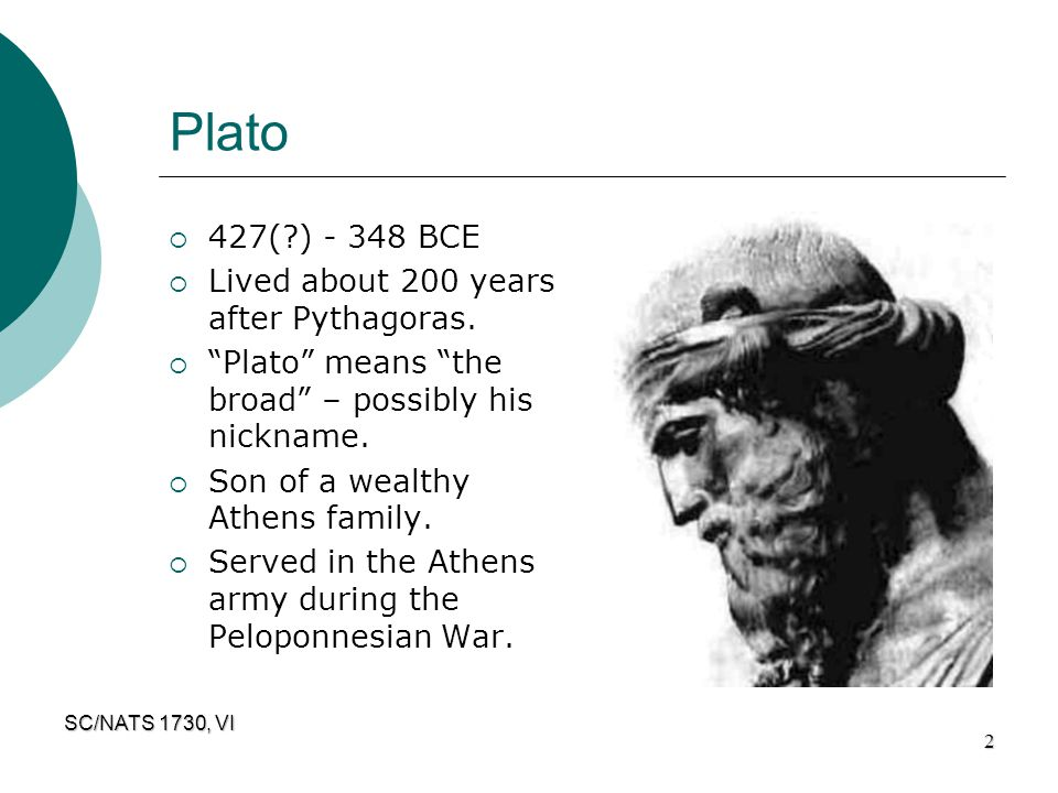 Plato 427( ) - 348 BCE Lived about 200 years after Pythagoras.