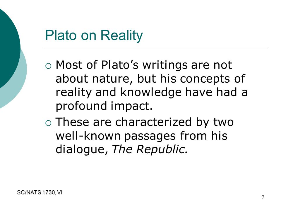 Plato on Reality Most of Plato's writings are not about nature, but his concepts of reality and knowledge have had a profound impact.