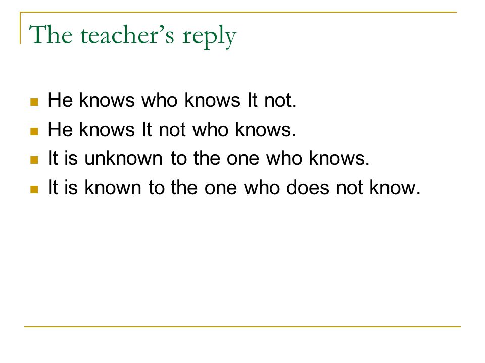 The teacher's reply He knows who knows It not.