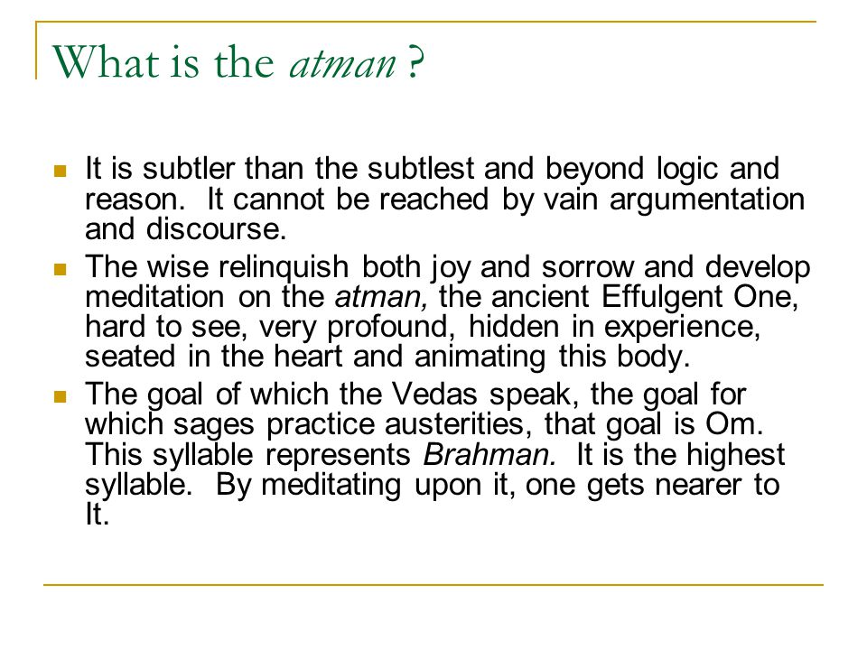 What is the atman It is subtler than the subtlest and beyond logic and reason. It cannot be reached by vain argumentation and discourse.