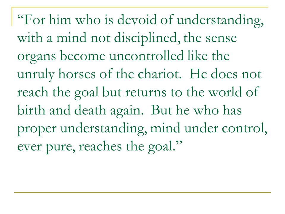 For him who is devoid of understanding, with a mind not disciplined, the sense organs become uncontrolled like the unruly horses of the chariot.