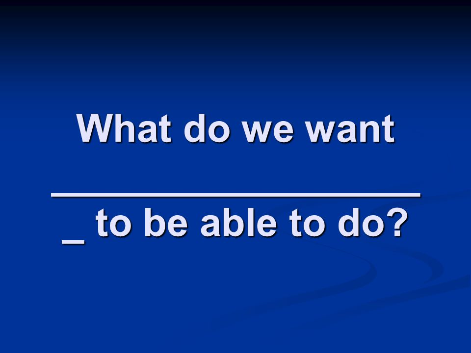 What do we want __________________ to be able to do
