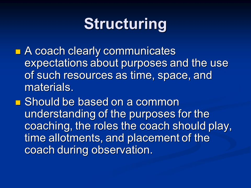 Structuring A coach clearly communicates expectations about purposes and the use of such resources as time, space, and materials.