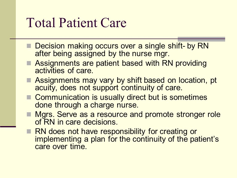 Total Patient Care Decision making occurs over a single shift- by RN after being assigned by the nurse mgr.