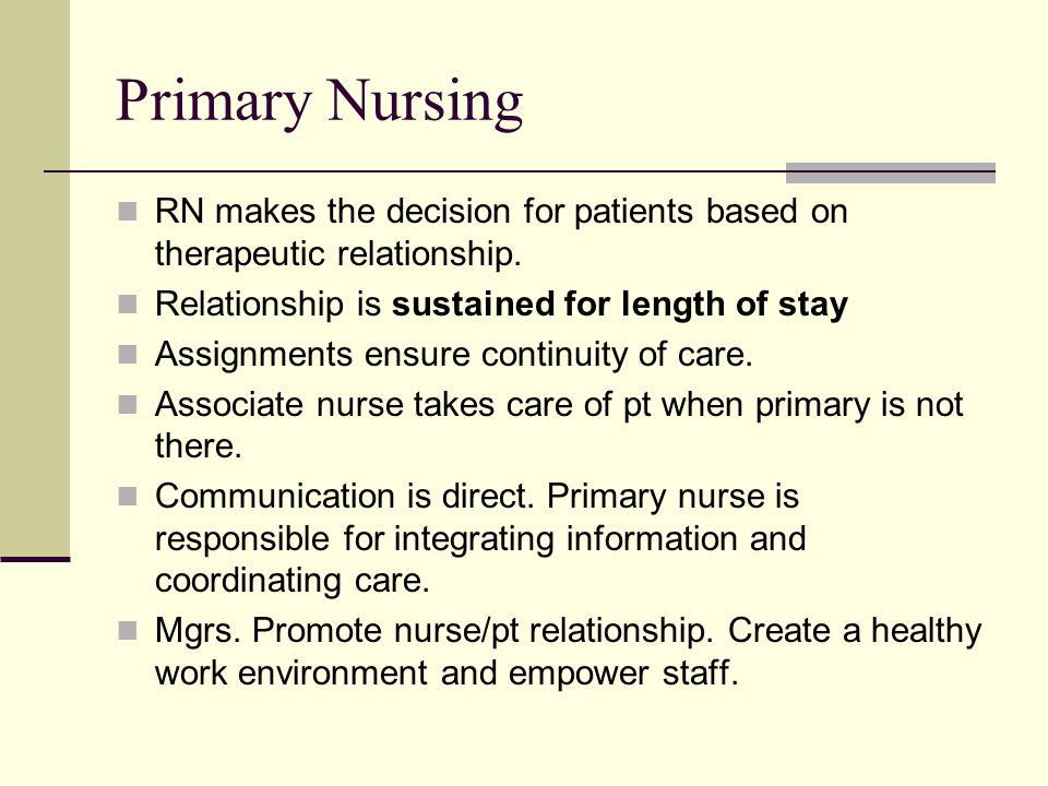 Primary Nursing RN makes the decision for patients based on therapeutic relationship. Relationship is sustained for length of stay.