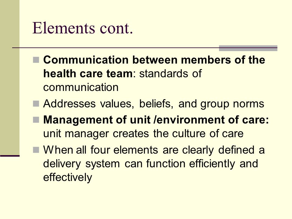 Elements cont. Communication between members of the health care team: standards of communication. Addresses values, beliefs, and group norms.