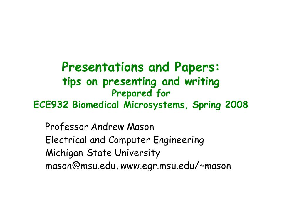 Presentations and Papers: tips on presenting and writing Prepared for ECE932 Biomedical Microsystems, Spring 2008