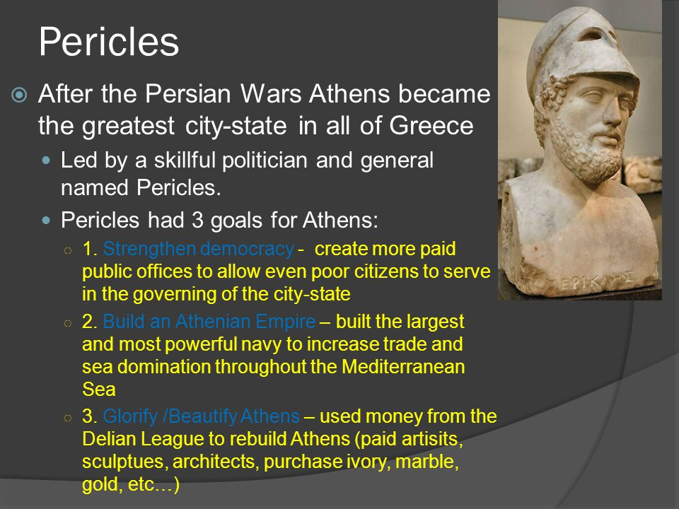 mini pericles goals to improve athens In 454 bc, the athenian general pericles moved the delian league's treasury from delos to athens, allegedly to keep it safe from persia however, plutarch indicates that many of pericles' rivals viewed the transfer to athens as usurping monetary resources to fund elaborate building projects athens also switched from.