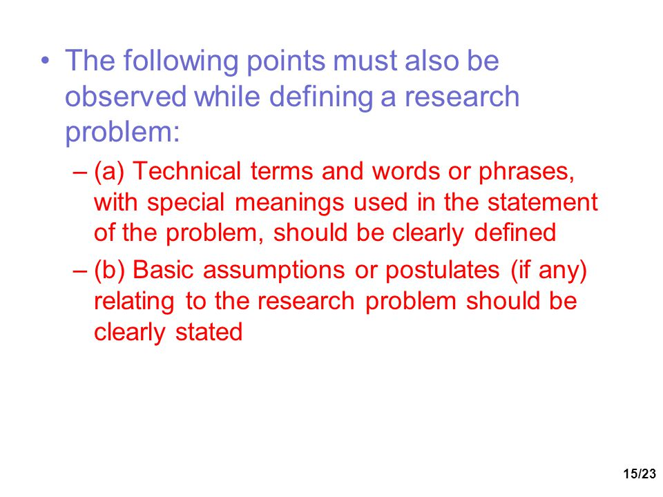 The following points must also be observed while defining a research problem:
