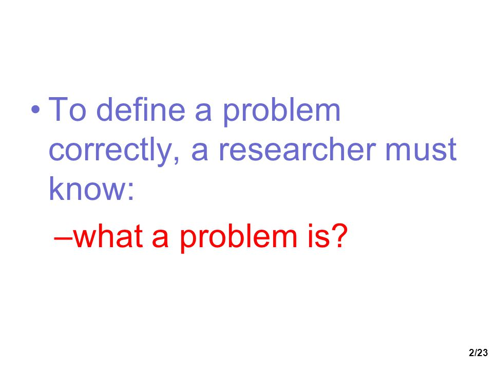 To define a problem correctly, a researcher must know:
