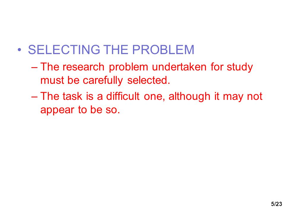 SELECTING THE PROBLEM The research problem undertaken for study must be carefully selected.