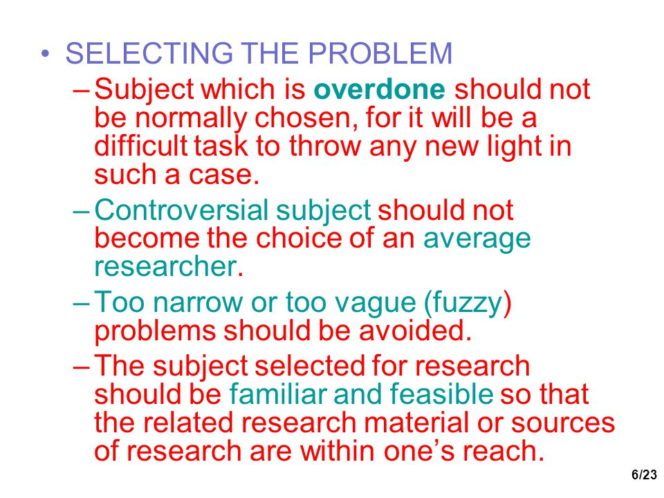 SELECTING THE PROBLEM Subject which is overdone should not be normally chosen, for it will be a difficult task to throw any new light in such a case.