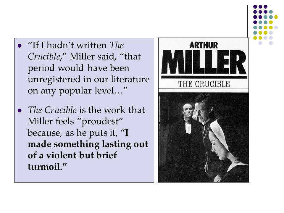 If I hadn't written The Crucible, Miller said, that period would have been unregistered in our literature on any popular level…