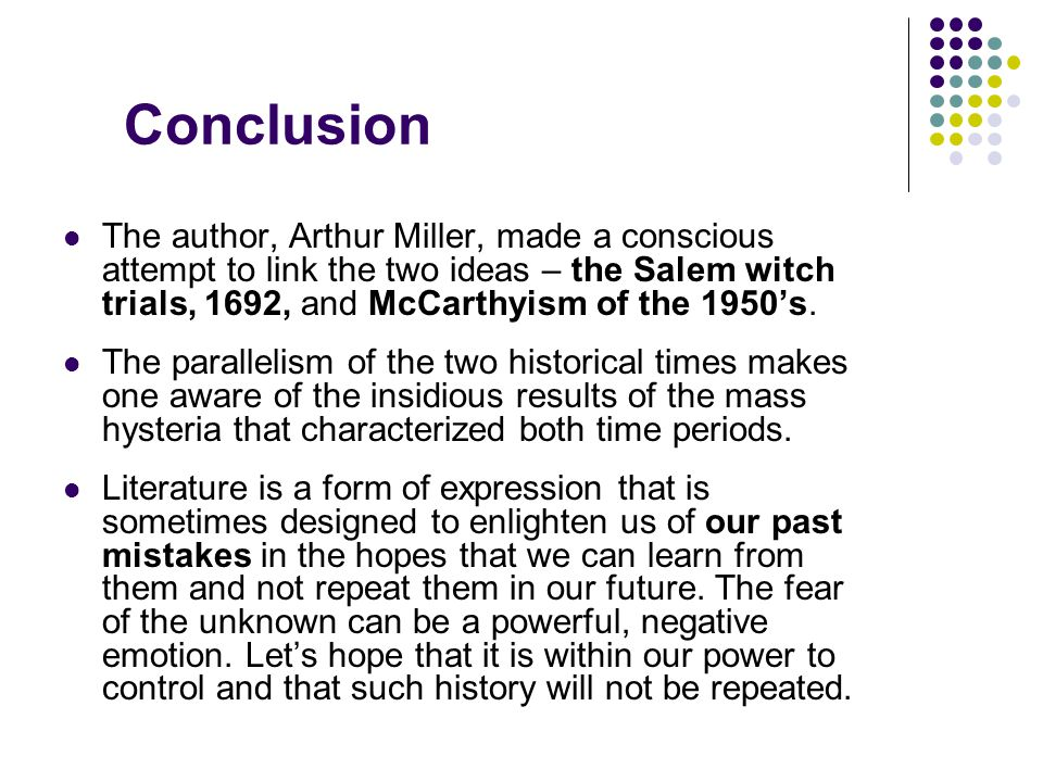 Conclusion The author, Arthur Miller, made a conscious attempt to link the two ideas – the Salem witch trials, 1692, and McCarthyism of the 1950's.