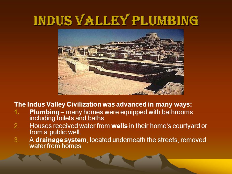 Indus Valley Plumbing The Indus Valley Civilization was advanced in many ways: