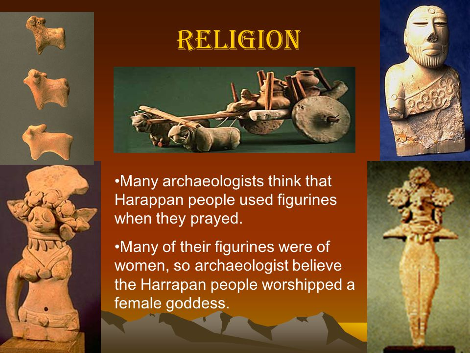 Religion Many archaeologists think that Harappan people used figurines when they prayed.