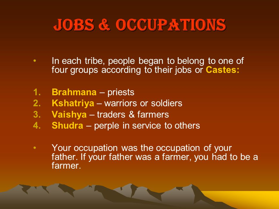 Jobs & Occupations In each tribe, people began to belong to one of four groups according to their jobs or Castes:
