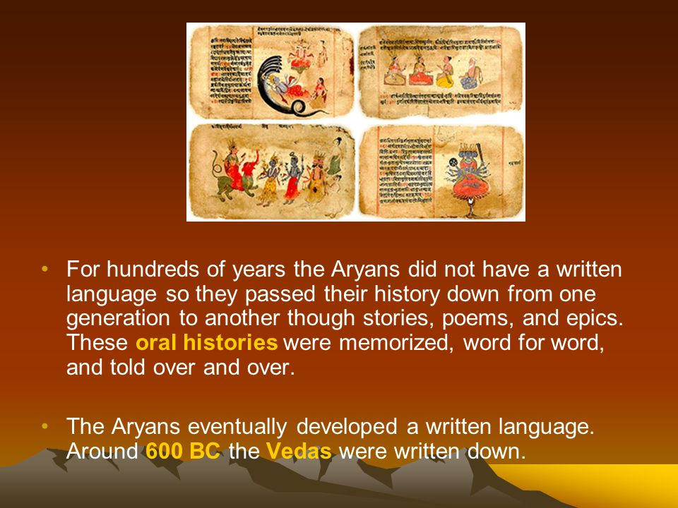 For hundreds of years the Aryans did not have a written language so they passed their history down from one generation to another though stories, poems, and epics. These oral histories were memorized, word for word, and told over and over.
