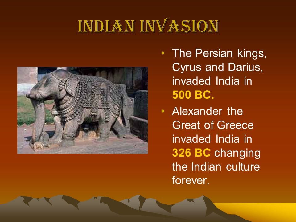 Indian Invasion The Persian kings, Cyrus and Darius, invaded India in 500 BC.