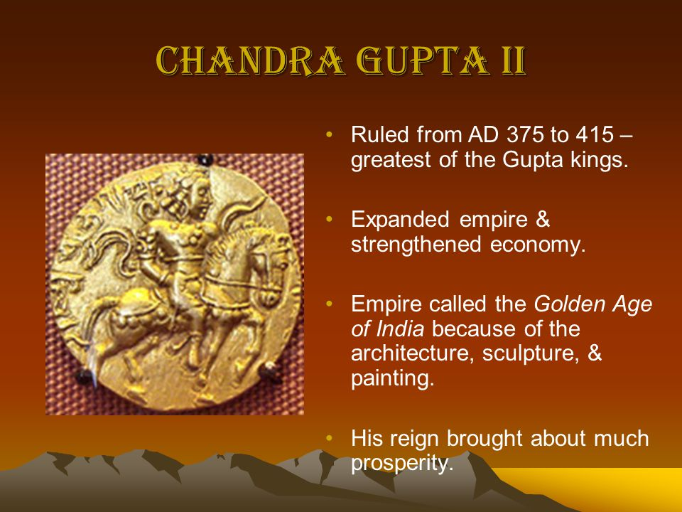 Chandra Gupta II Ruled from AD 375 to 415 – greatest of the Gupta kings. Expanded empire & strengthened economy.