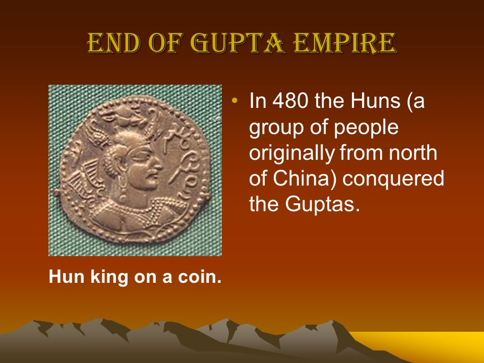 End of Gupta Empire In 480 the Huns (a group of people originally from north of China) conquered the Guptas.