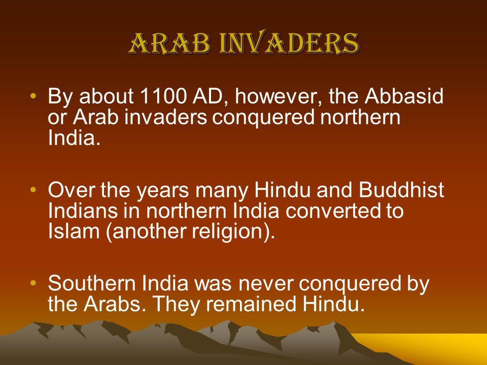 Arab Invaders By about 1100 AD, however, the Abbasid or Arab invaders conquered northern India.