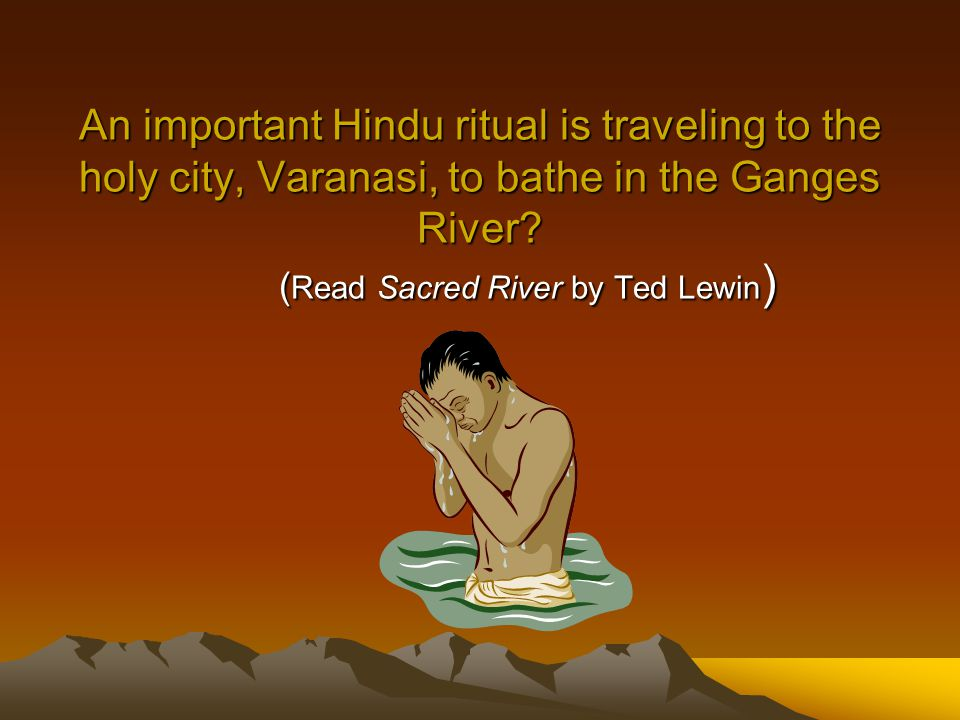 An important Hindu ritual is traveling to the holy city, Varanasi, to bathe in the Ganges River.