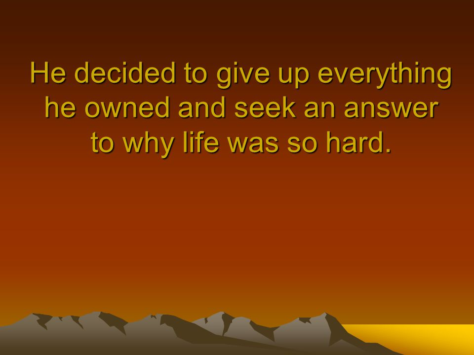 He decided to give up everything he owned and seek an answer to why life was so hard.