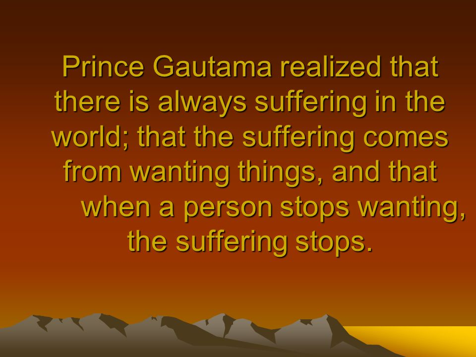 Prince Gautama realized that there is always suffering in the world; that the suffering comes from wanting things, and that when a person stops wanting, the suffering stops.