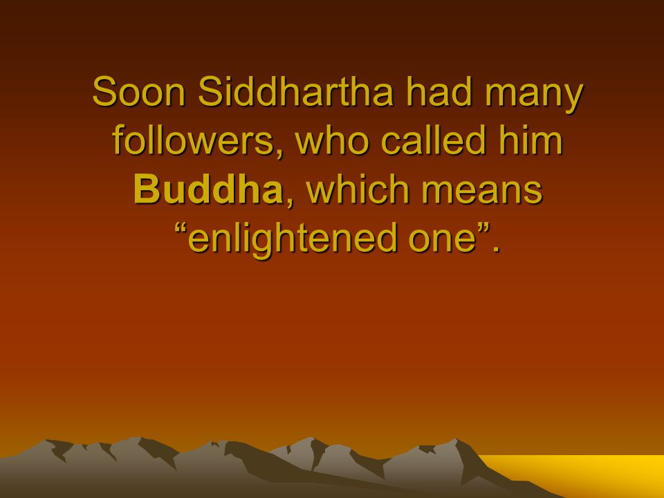 Soon Siddhartha had many followers, who called him Buddha, which means enlightened one .