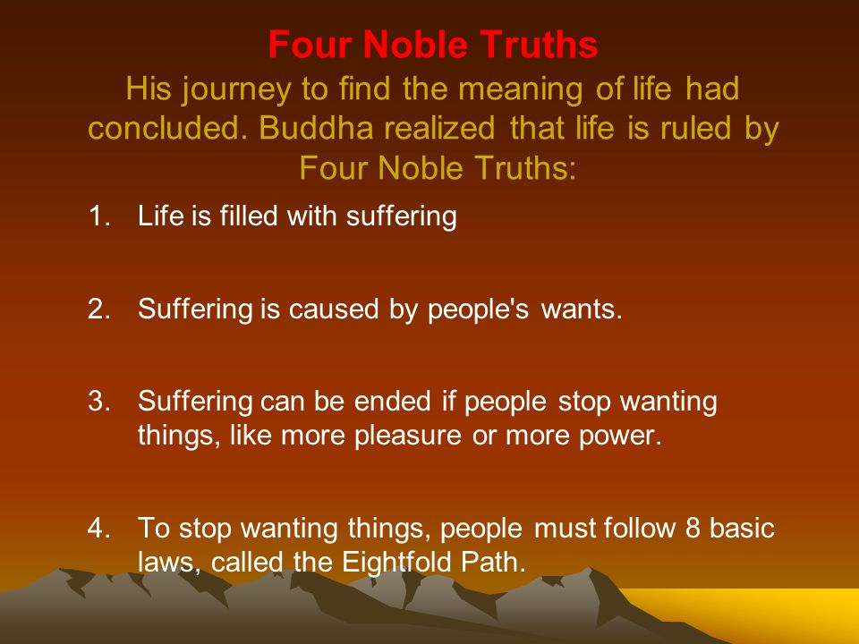 Four Noble Truths His journey to find the meaning of life had concluded. Buddha realized that life is ruled by Four Noble Truths: