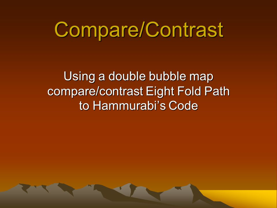 Compare/Contrast Using a double bubble map compare/contrast Eight Fold Path to Hammurabi's Code